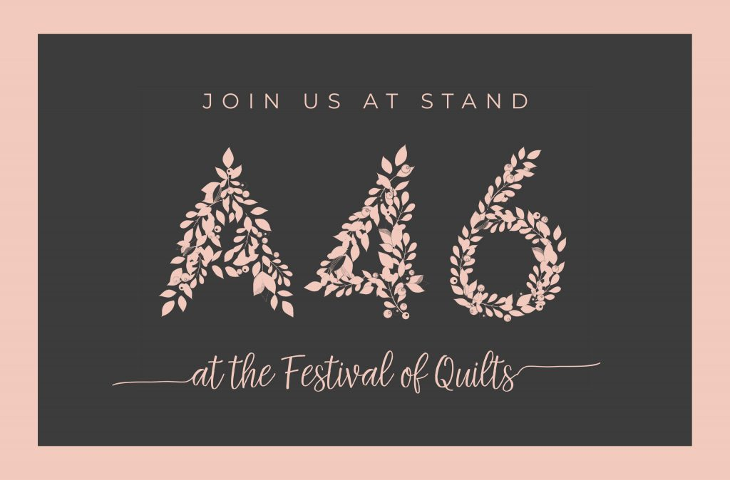 Join us at stand A46 at the Festival of Quilts